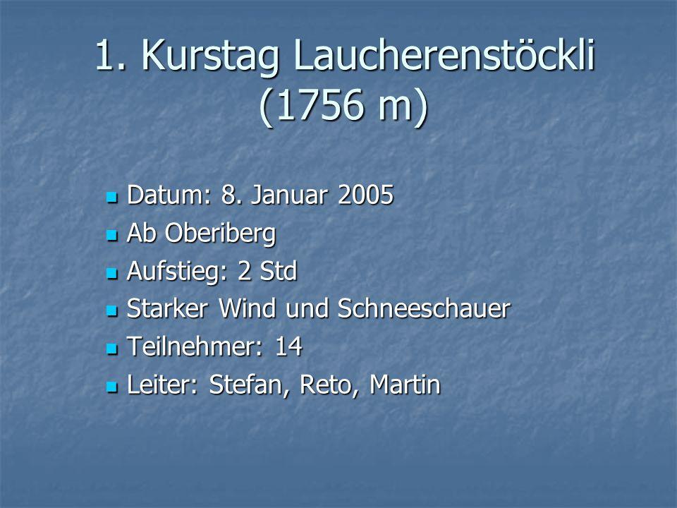 1. Kurstag Laucherenstöckli (1756 m) Datum: 8. Januar 2005 Datum: 8. Januar 2005 Ab Oberiberg Ab Oberiberg Aufstieg: 2 Std Aufstieg: 2 Std Starker Win