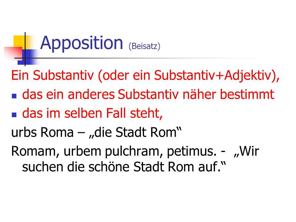 Apposition (Beisatz) Ein Substantiv (oder ein Substantiv+Adjektiv), das ein anderes Substantiv näher bestimmt das im selben Fall steht, urbs Roma – di