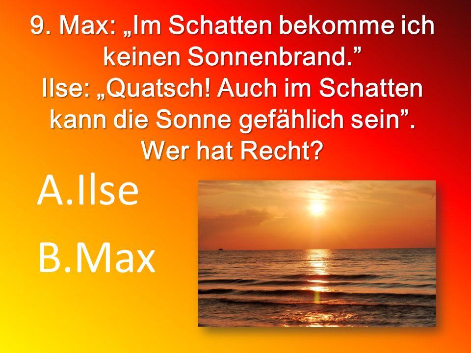 9. Max: Im Schatten bekomme ich keinen Sonnenbrand. Ilse: Quatsch! Auch im Schatten kann die Sonne gefählich sein. Wer hat Recht? A.Ilse B.Max