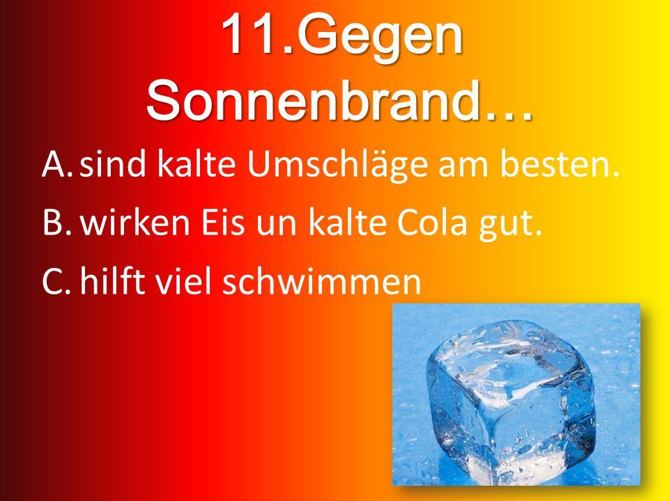 11.Gegen Sonnenbrand… A.sind kalte Umschläge am besten. B.wirken Eis un kalte Cola gut. C.hilft viel schwimmen
