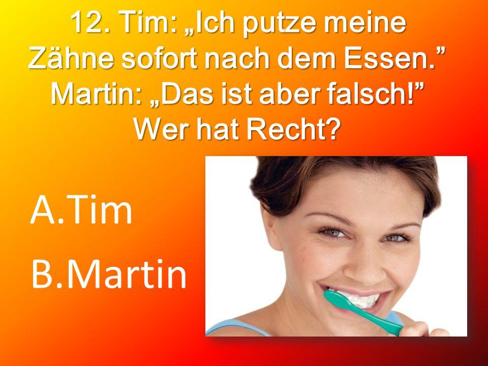 12. Tim: Ich putze meine Zähne sofort nach dem Essen. Martin: Das ist aber falsch! Wer hat Recht? A.Tim B.Martin