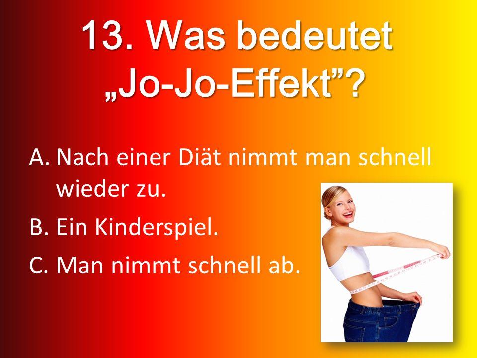 13. Was bedeutet Jo-Jo-Effekt? A.Nach einer Diät nimmt man schnell wieder zu. B.Ein Kinderspiel. C.Man nimmt schnell ab.