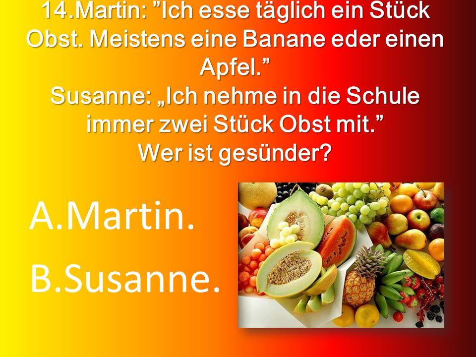 14.Martin: Ich esse täglich ein Stück Obst. Meistens eine Banane eder einen Apfel. Susanne: Ich nehme in die Schule immer zwei Stück Obst mit. Wer ist