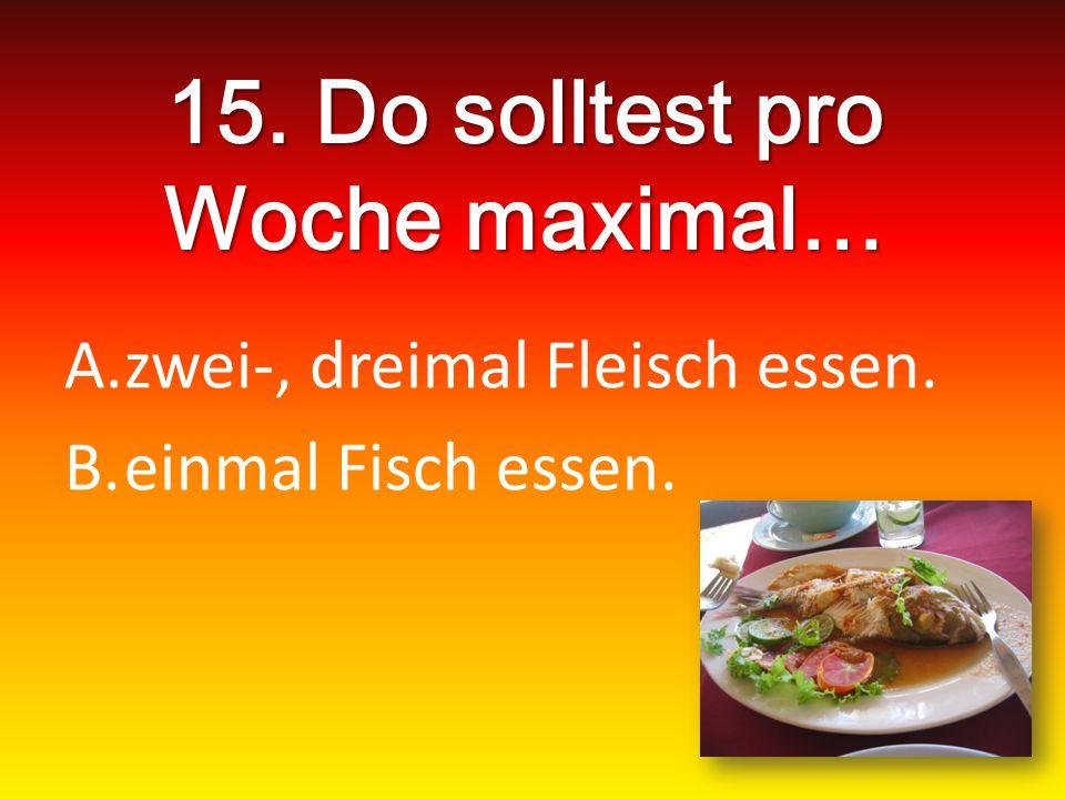 15. Do solltest pro Woche maximal… A.zwei-, dreimal Fleisch essen. B.einmal Fisch essen.