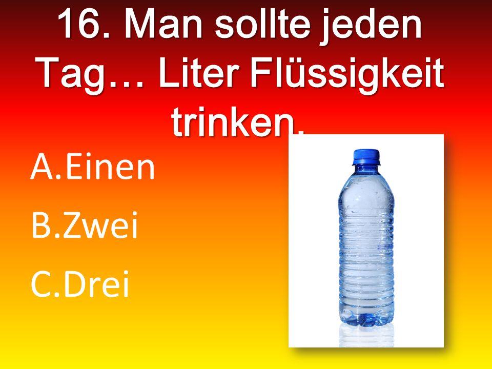 16. Man sollte jeden Tag… Liter Flüssigkeit trinken. A.Einen B.Zwei C.Drei