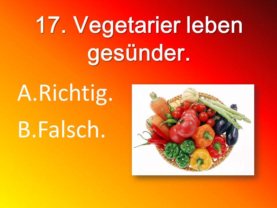 17. Vegetarier leben gesünder. A.Richtig. B.Falsch.