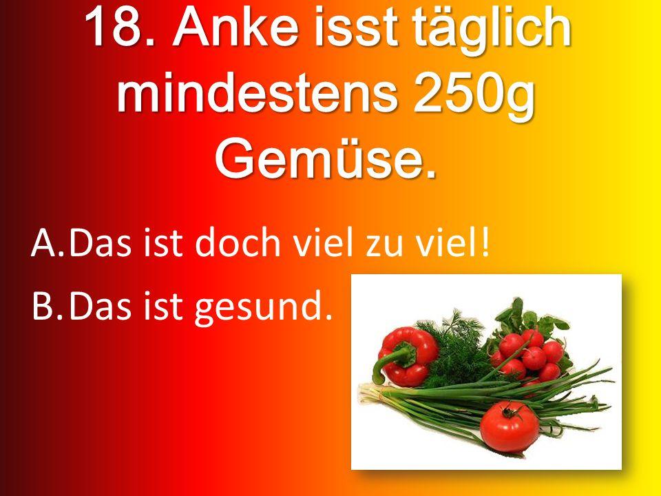 18. Anke isst täglich mindestens 250g Gemüse. A.Das ist doch viel zu viel! B.Das ist gesund.
