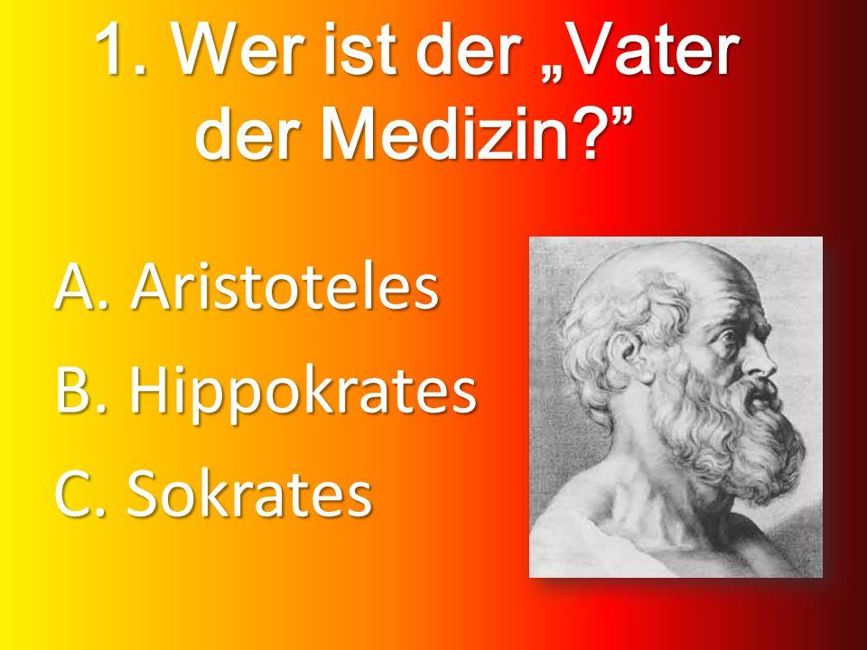 1. Wer ist der Vater der Medizin? A. Aristoteles B. Hippokrates C. Sokrates