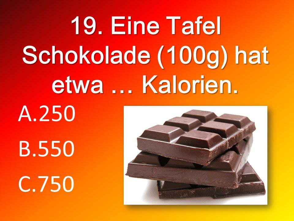 19. Eine Tafel Schokolade (100g) hat etwa … Kalorien. A.250 B.550 C.750