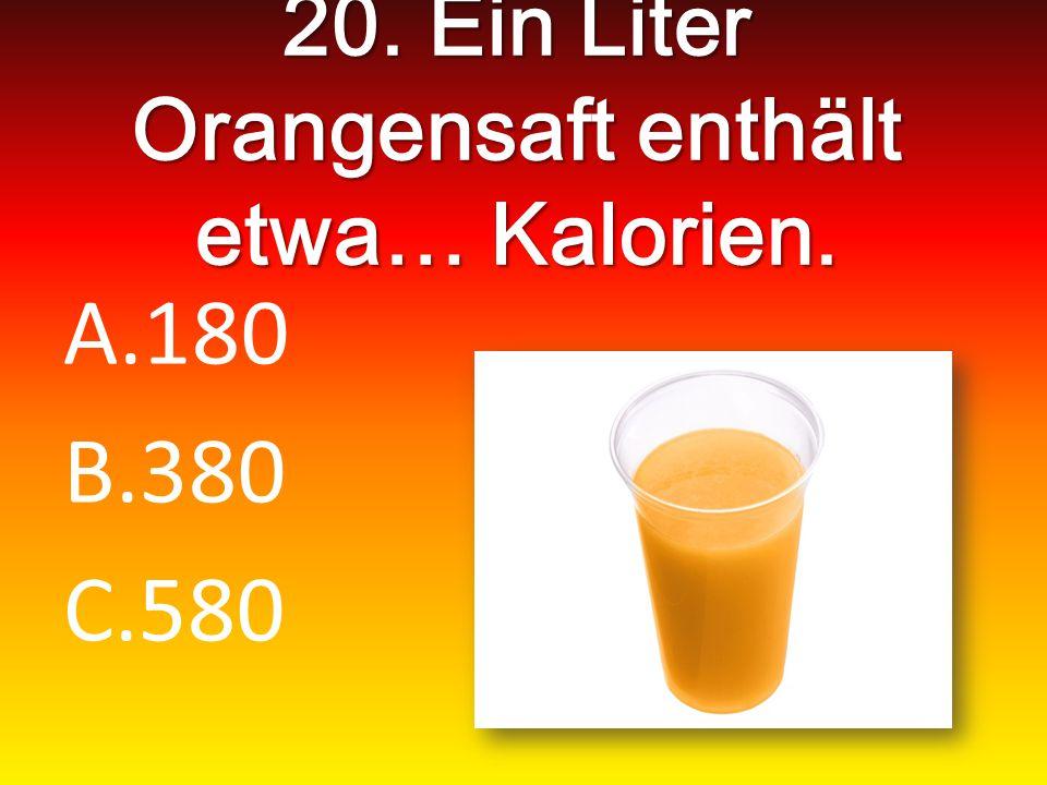 20. Ein Liter Orangensaft enthält etwa… Kalorien. A.180 B.380 C.580