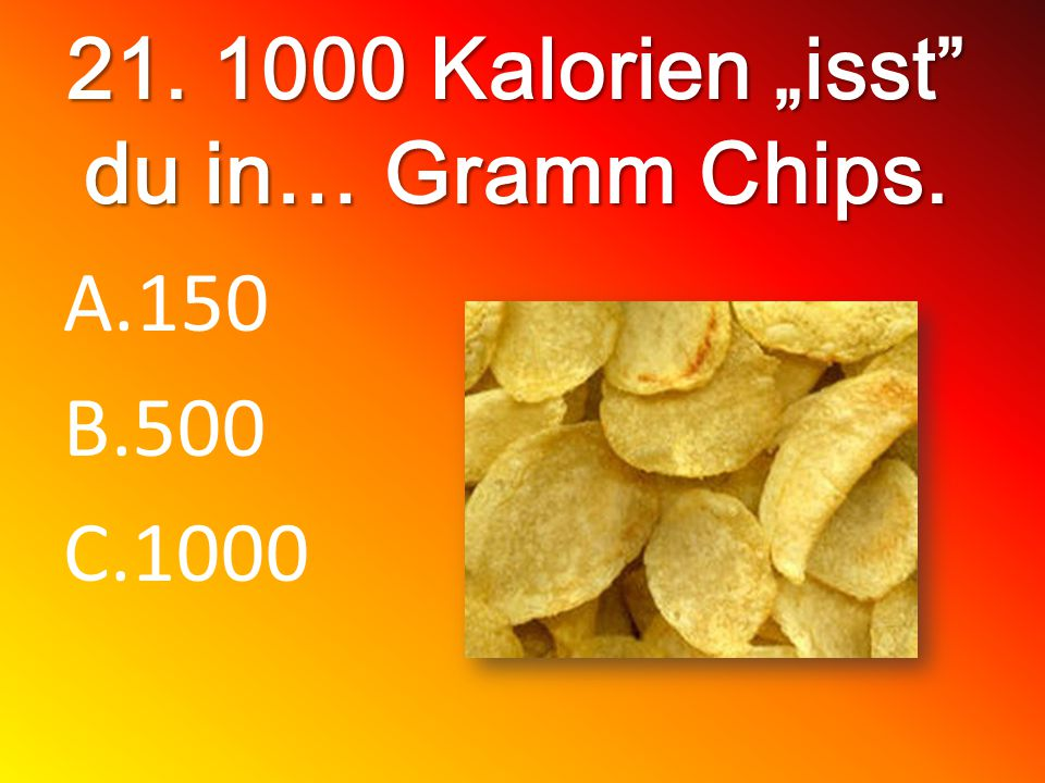 21. 1000 Kalorien isst du in… Gramm Chips. A.150 B.500 C.1000
