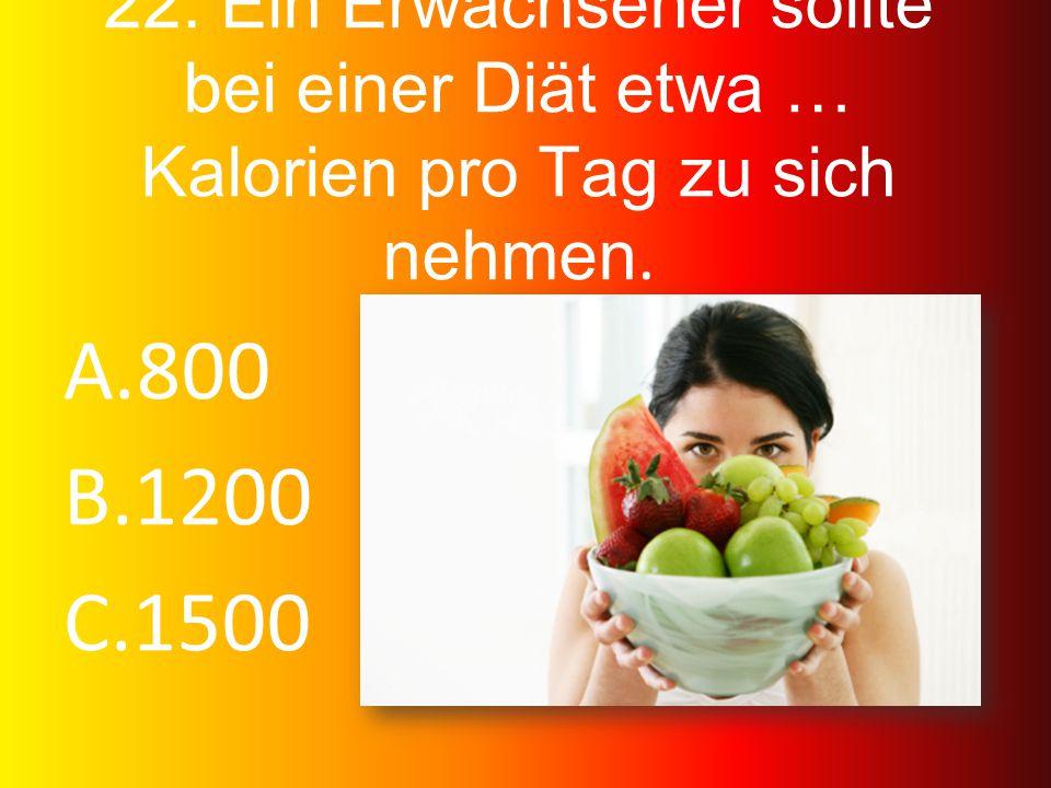 22. Ein Erwachsener sollte bei einer Diät etwa … Kalorien pro Tag zu sich nehmen. A.800 B.1200 C.1500