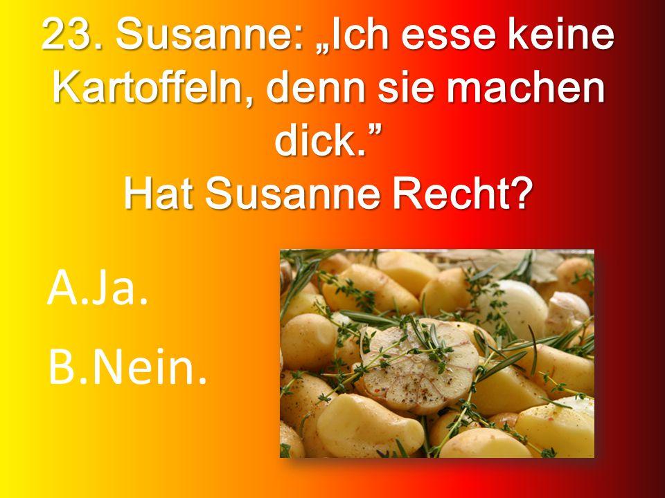 23. Susanne: Ich esse keine Kartoffeln, denn sie machen dick. Hat Susanne Recht? A.Ja. B.Nein.