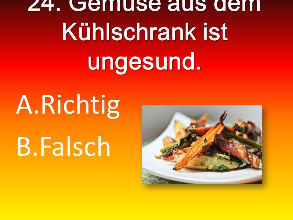 24. Gemüse aus dem Kühlschrank ist ungesund. A.Richtig B.Falsch