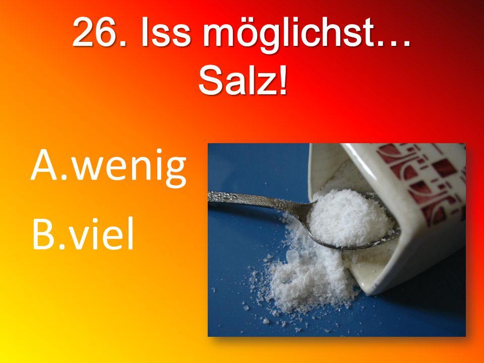 26. Iss möglichst… Salz! A.wenig B.viel