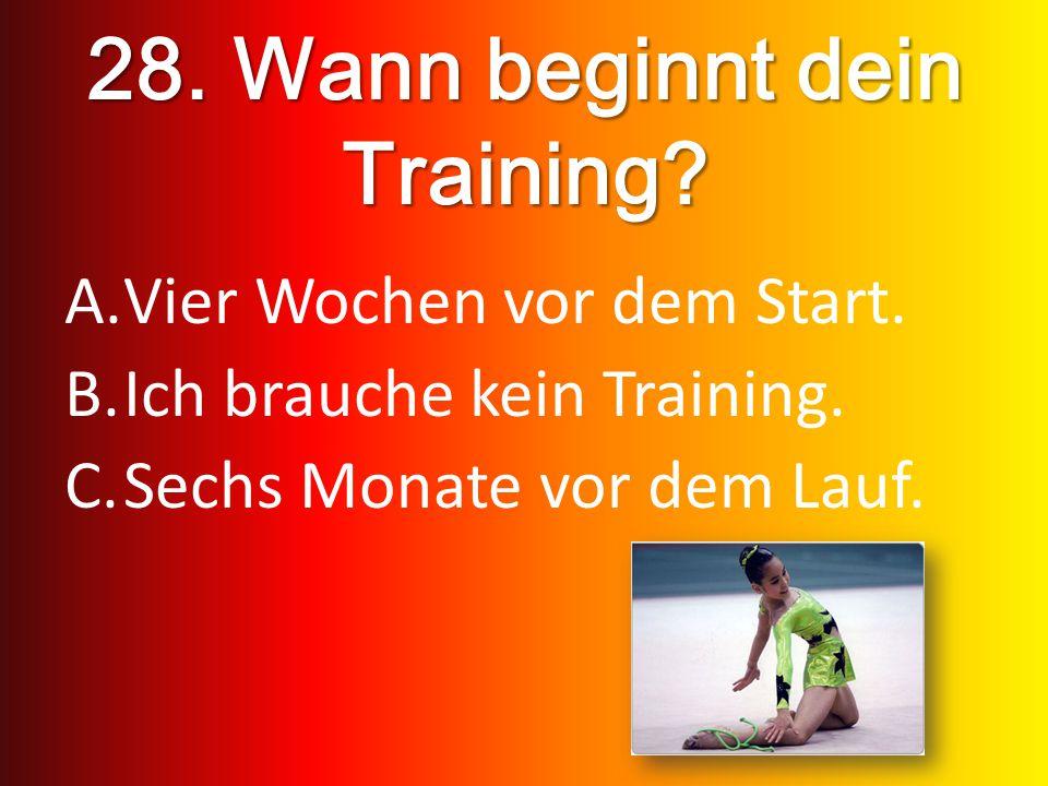 28. Wann beginnt dein Training? A.Vier Wochen vor dem Start. B.Ich brauche kein Training. C.Sechs Monate vor dem Lauf.