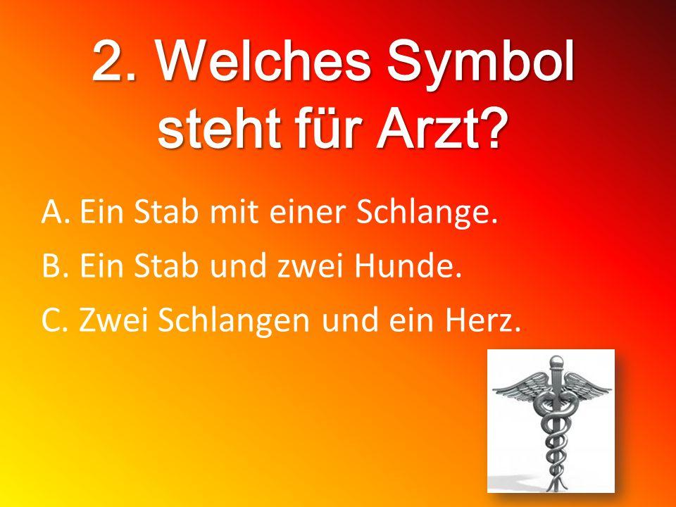 2. Welches Symbol steht für Arzt? A.Ein Stab mit einer Schlange. B.Ein Stab und zwei Hunde. C.Zwei Schlangen und ein Herz.
