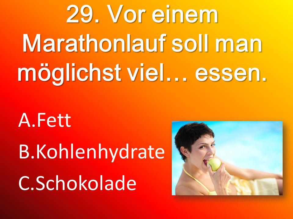 29. Vor einem Marathonlauf soll man möglichst viel… essen. A.Fett B.Kohlenhydrate C.Schokolade