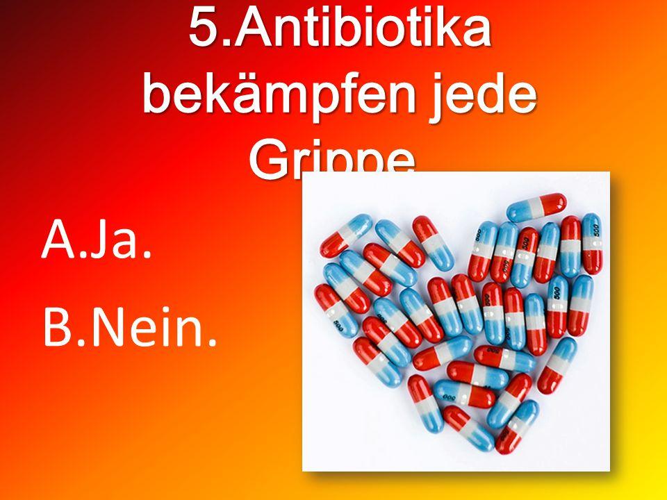 5.Antibiotika bekämpfen jede Grippe. A.Ja. B.Nein.