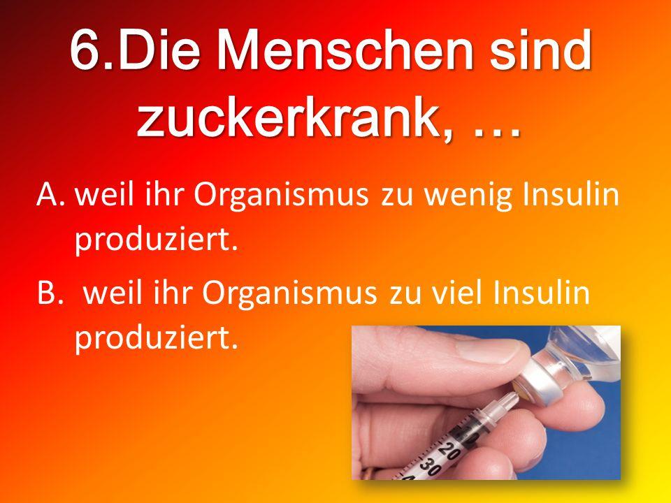 6.Die Menschen sind zuckerkrank, … A.weil ihr Organismus zu wenig Insulin produziert. B. weil ihr Organismus zu viel Insulin produziert.