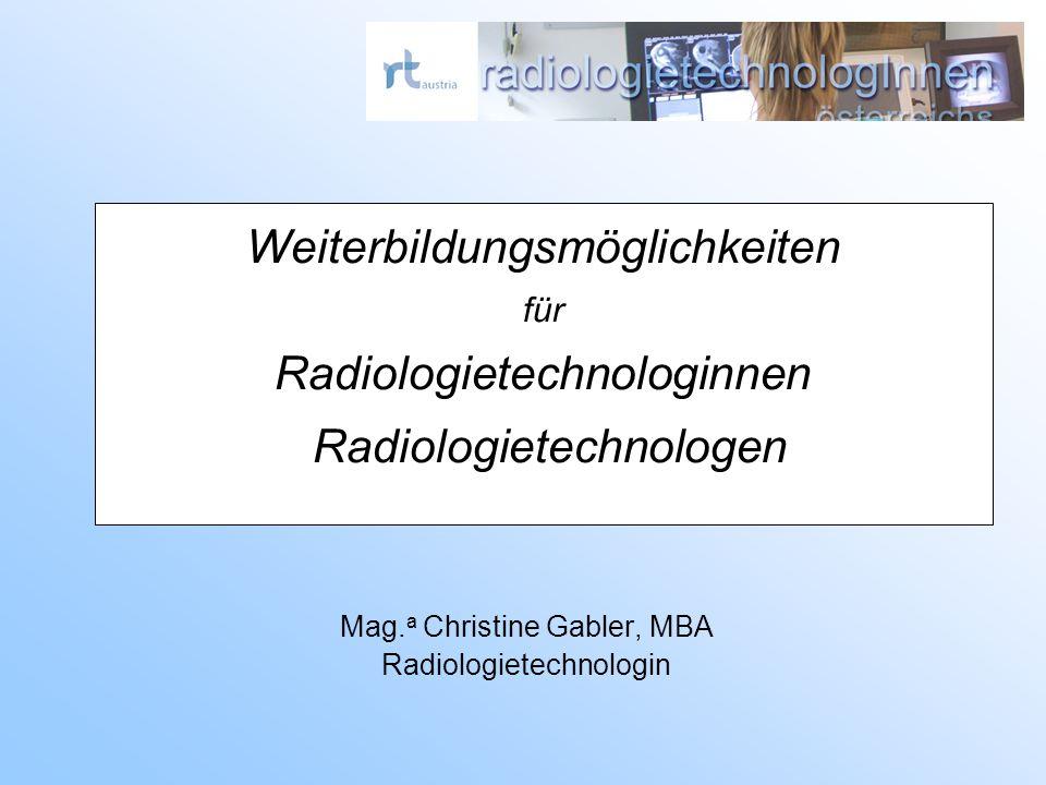Weiterbildungsmöglichkeiten für Radiologietechnologinnen Radiologietechnologen Mag. a Christine Gabler, MBA Radiologietechnologin