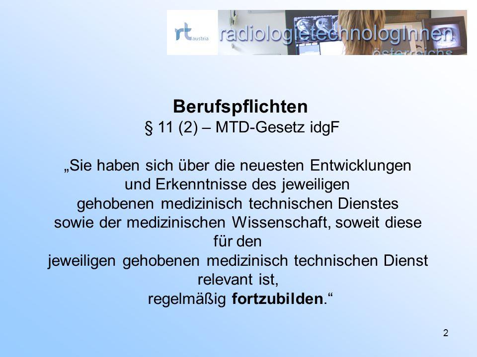 2 Berufspflichten § 11 (2) – MTD-Gesetz idgF Sie haben sich über die neuesten Entwicklungen und Erkenntnisse des jeweiligen gehobenen medizinisch technischen Dienstes sowie der medizinischen Wissenschaft, soweit diese für den jeweiligen gehobenen medizinisch technischen Dienst relevant ist, regelmäßig fortzubilden.