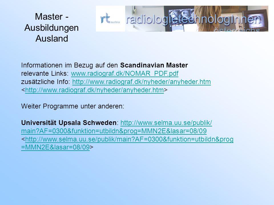 Master - Ausbildungen Ausland Informationen im Bezug auf den Scandinavian Master relevante Links: www.radiograf.dk/NOMAR_PDF.pdfwww.radiograf.dk/NOMAR_PDF.pdf zusätzliche Info: http://www.radiograf.dk/nyheder/anyheder.htmhttp://www.radiograf.dk/nyheder/anyheder.htm http://www.radiograf.dk/nyheder/anyheder.htm Weiter Programme unter anderen: Universität Upsala Schweden: http://www.selma.uu.se/publik/http://www.selma.uu.se/publik/ main AF=0300&funktion=utbildn&prog=MMN2E&lasar=08/09 <http://www.selma.uu.se/publik/main AF=0300&funktion=utbildn&proghttp://www.selma.uu.se/publik/main AF=0300&funktion=utbildn&prog =MMN2E&lasar=08/09=MMN2E&lasar=08/09>