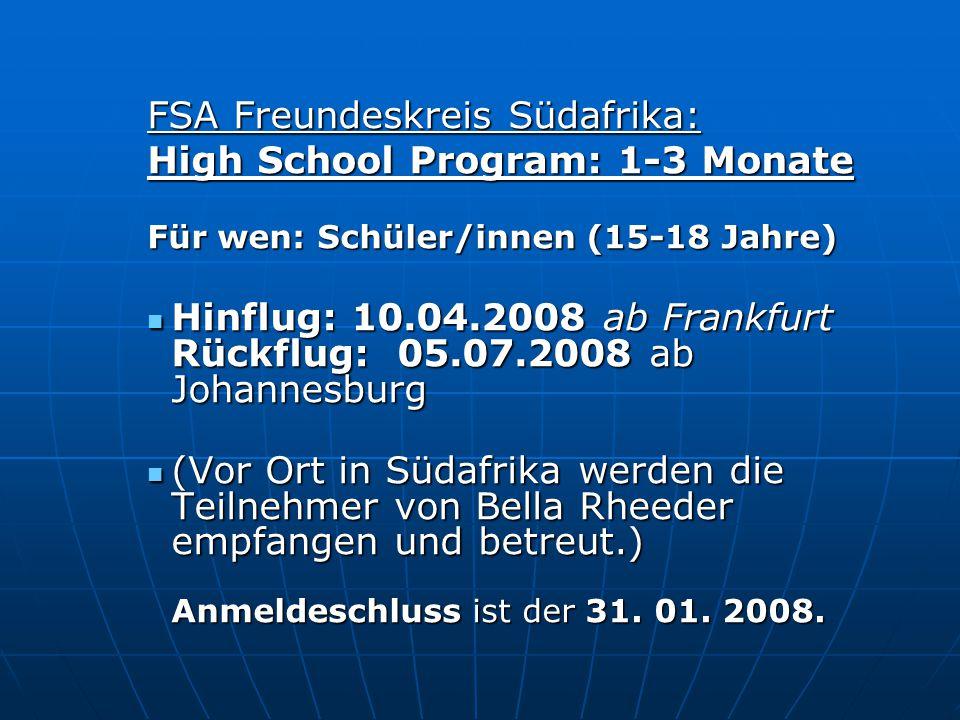 FSA Freundeskreis Südafrika: High School Program: 1-3 Monate Für wen: Schüler/innen (15-18 Jahre) Hinflug: 10.04.2008 ab Frankfurt Rückflug: 05.07.200