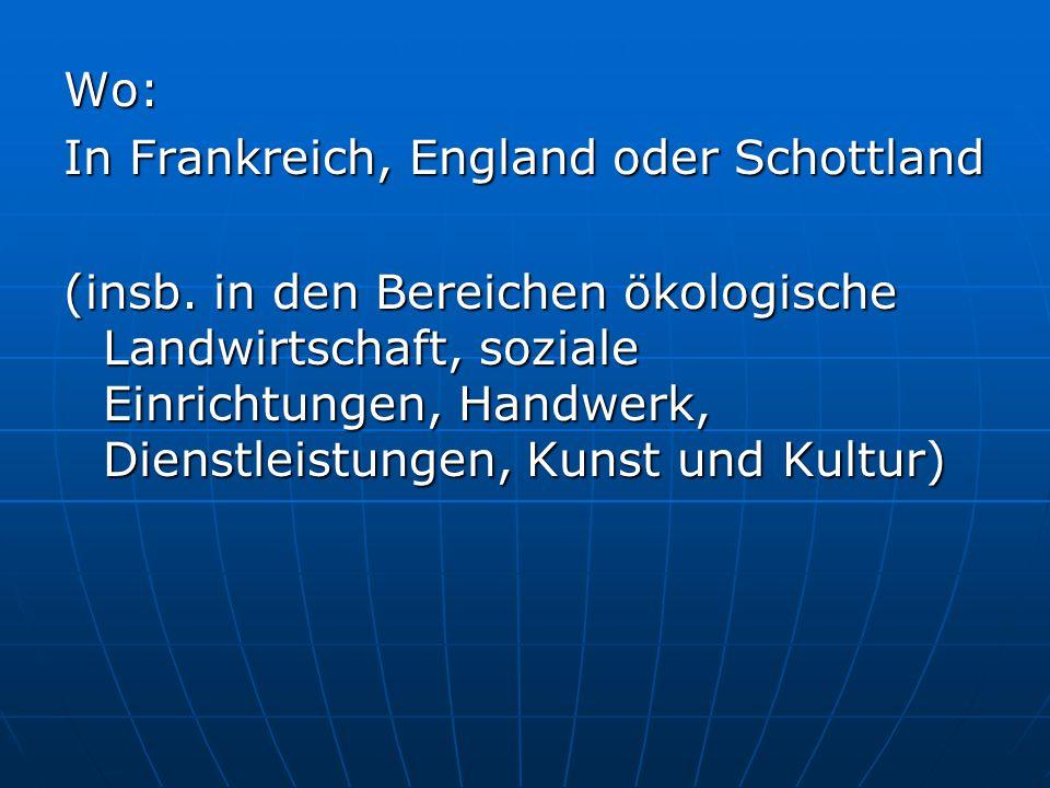 Wo: In Frankreich, England oder Schottland (insb. in den Bereichen ökologische Landwirtschaft, soziale Einrichtungen, Handwerk, Dienstleistungen, Kuns