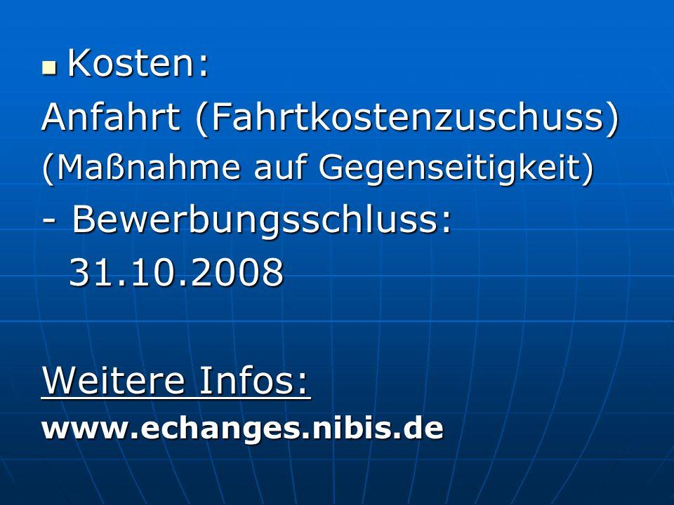 Kosten: Kosten: Anfahrt (Fahrtkostenzuschuss) (Maßnahme auf Gegenseitigkeit) - Bewerbungsschluss: 31.10.2008 31.10.2008 Weitere Infos: www.echanges.ni
