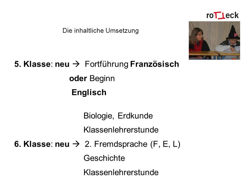 Die inhaltliche Umsetzung 5. Klasse: neu Fortführung Französisch oder Beginn Englisch Biologie, Erdkunde Klassenlehrerstunde 6. Klasse: neu 2. Fremdsp