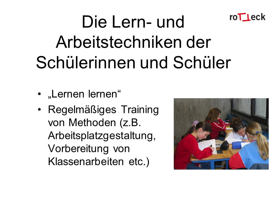 Die Lern- und Arbeitstechniken der Schülerinnen und Schüler Lernen lernen Regelmäßiges Training von Methoden (z.B. Arbeitsplatzgestaltung, Vorbereitun