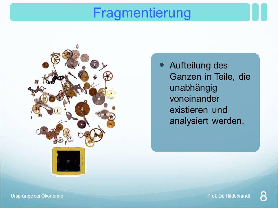 Fragmentierung 8 Prof. Dr. HildebrandtUrsprünge der Ökonomie Aufteilung des Ganzen in Teile, die unabhängig voneinander existieren und analysiert werd