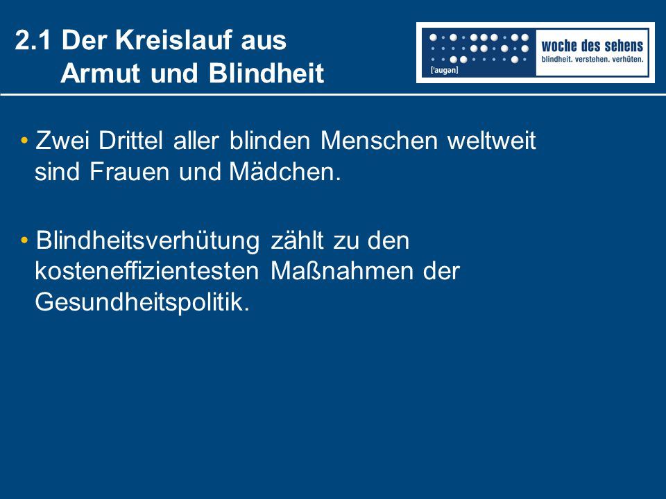 2.1 Der Kreislauf aus Armut und Blindheit Zwei Drittel aller blinden Menschen weltweit sind Frauen und Mädchen. Blindheitsverhütung zählt zu den koste
