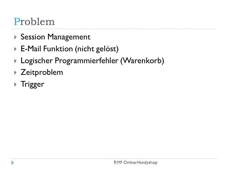 Problem RMF Online Handyshop Session Management E-Mail Funktion (nicht gelöst) Logischer Programmierfehler (Warenkorb) Zeitproblem Trigger