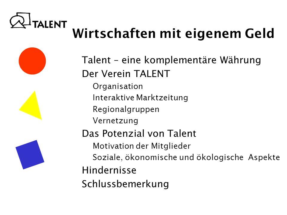 Talent – eine komplementäre Währung Der Verein TALENT Organisation Interaktive Marktzeitung Regionalgruppen Vernetzung Das Potenzial von Talent Motivation der Mitglieder Soziale, ökonomische und ökologische Aspekte Hindernisse Schlussbemerkung Wirtschaften mit eigenem Geld