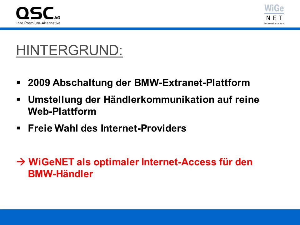 HINTERGRUND: 2009 Abschaltung der BMW-Extranet-Plattform Umstellung der Händlerkommunikation auf reine Web-Plattform Freie Wahl des Internet-Providers WiGeNET als optimaler Internet-Access für den BMW-Händler