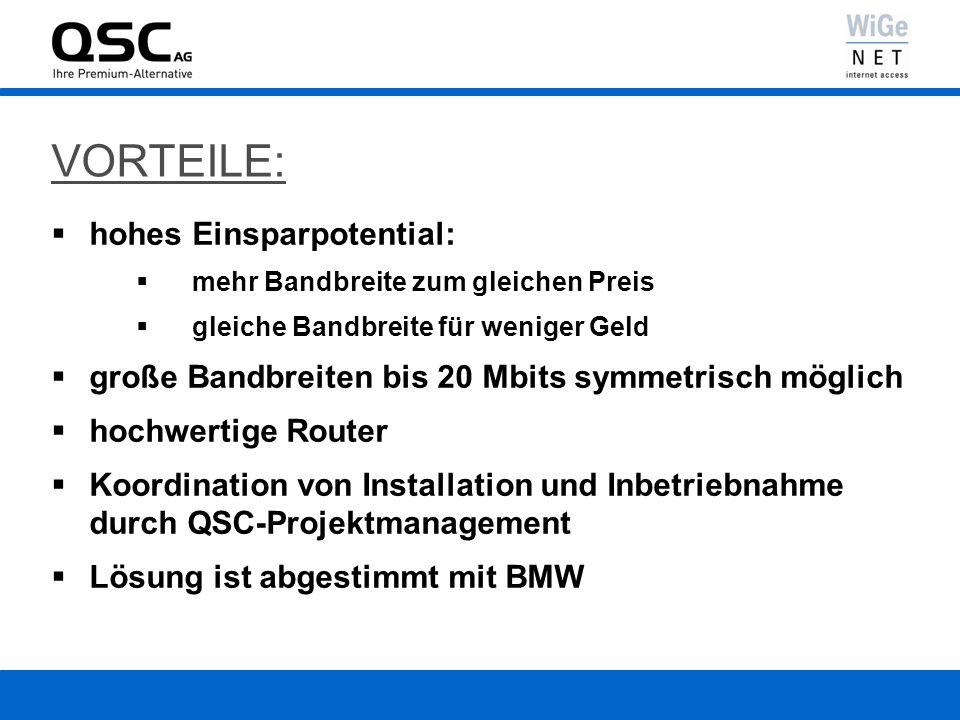 VORTEILE: hohes Einsparpotential: mehr Bandbreite zum gleichen Preis gleiche Bandbreite für weniger Geld große Bandbreiten bis 20 Mbits symmetrisch möglich hochwertige Router Koordination von Installation und Inbetriebnahme durch QSC-Projektmanagement Lösung ist abgestimmt mit BMW