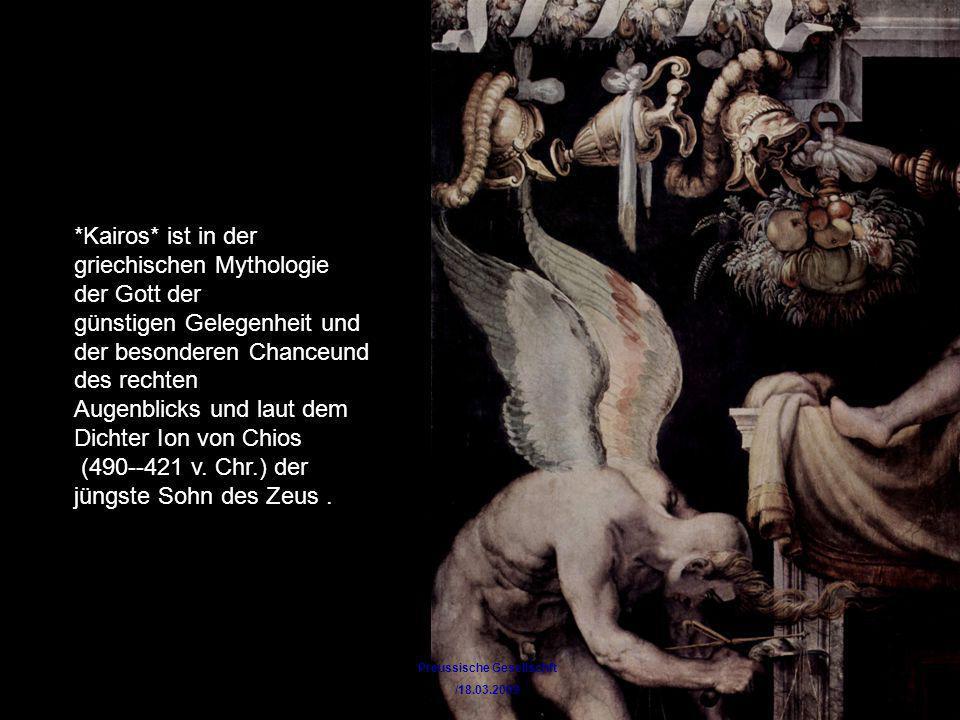Preussische Gesellschft /18.03.2009 *Kairos* ist in der griechischen Mythologie der Gott der günstigen Gelegenheit und der besonderen Chanceund des re