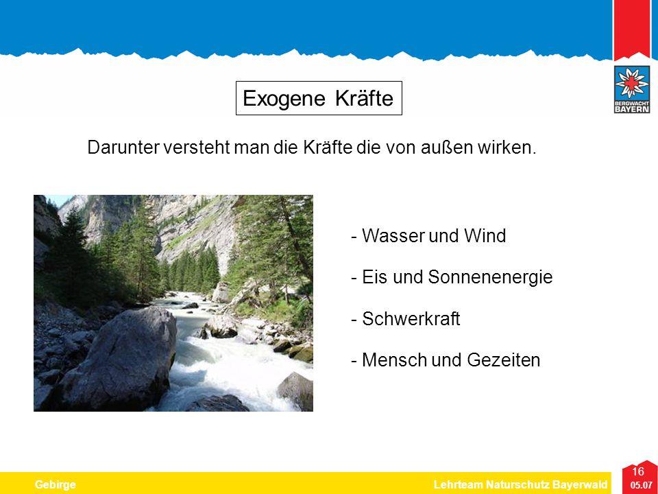 16 05.07 GebirgeLehrteam Naturschutz Bayerwald Exogene Kräfte - Wasser und Wind - Schwerkraft - Eis und Sonnenenergie Darunter versteht man die Kräfte