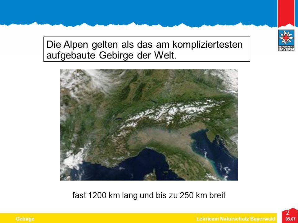 2 05.07 GebirgeLehrteam Naturschutz Bayerwald Die Alpen gelten als das am kompliziertesten aufgebaute Gebirge der Welt. fast 1200 km lang und bis zu 2