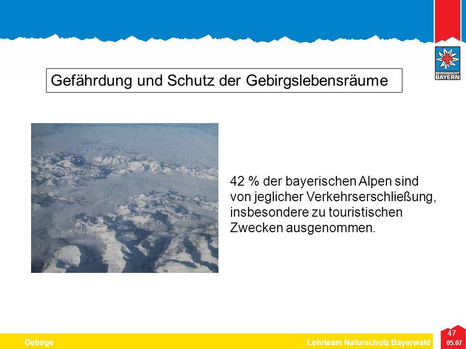 47 05.07 GebirgeLehrteam Naturschutz Bayerwald Gefährdung und Schutz der Gebirgslebensräume 42 % der bayerischen Alpen sind von jeglicher Verkehrsersc