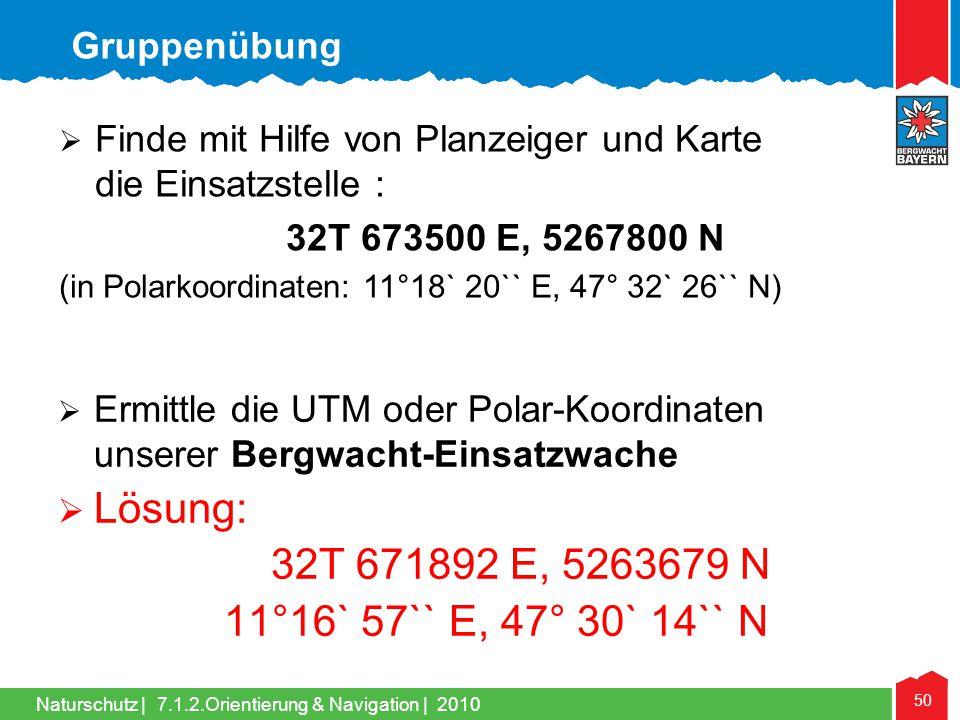 Naturschutz | 50 7.1.2.Orientierung & Navigation | 2010 Ermittle die UTM oder Polar-Koordinaten unserer Bergwacht-Einsatzwache Lösung: 32T 671892 E, 5