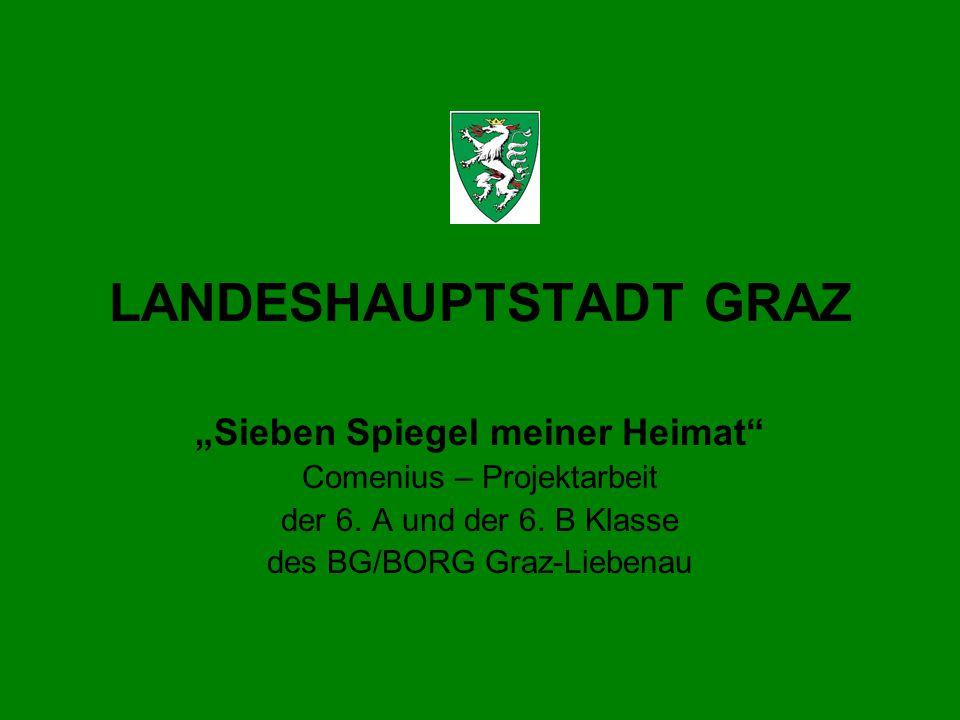 LANDESHAUPTSTADT GRAZ Sieben Spiegel meiner Heimat Comenius – Projektarbeit der 6. A und der 6. B Klasse des BG/BORG Graz-Liebenau
