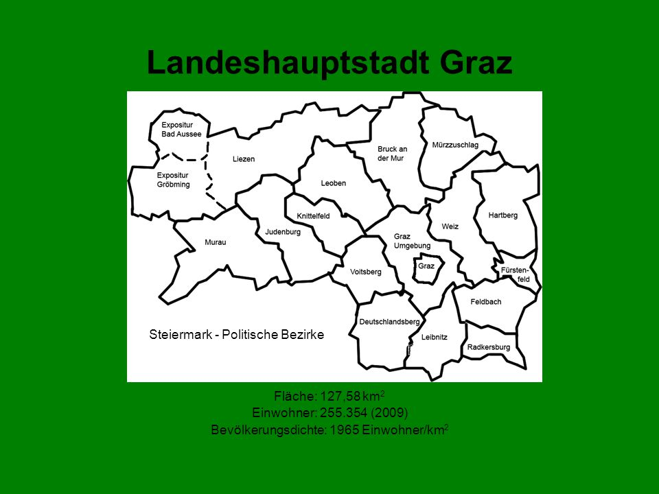 Landeshauptstadt Graz Fläche: 127,58 km 2 Einwohner: 255.354 (2009) Bevölkerungsdichte: 1965 Einwohner/km 2 Steiermark - Politische Bezirke