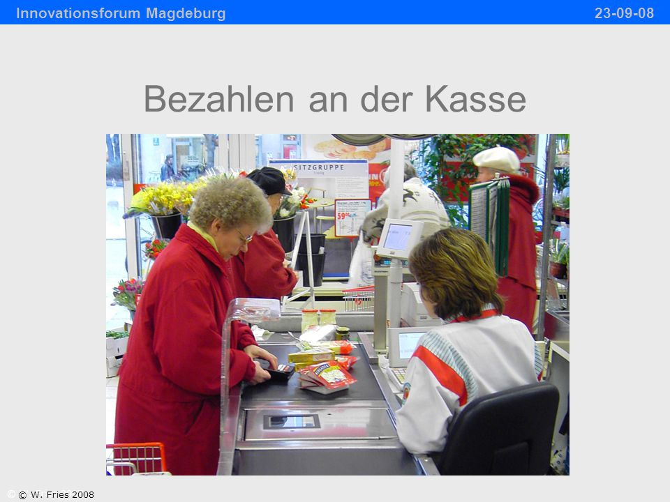 Bezahlen an der Kasse © W. Fries 2007 © W. Fries 2008 Innovationsforum Magdeburg 23-09-08