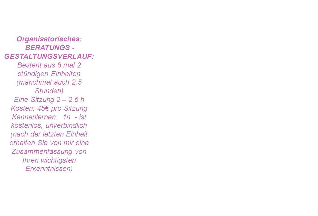Organisatorisches: BERATUNGS - GESTALTUNGSVERLAUF: Besteht aus 6 mal 2 stündigen Einheiten (manchmal auch 2,5 Stunden) Eine Sitzung 2 – 2,5 h Kosten: 45 pro Sitzung Kennenlernen: 1h - ist kostenlos, unverbindlich (nach der letzten Einheit erhalten Sie von mir eine Zusammenfassung von Ihren wichtigsten Erkenntnissen)
