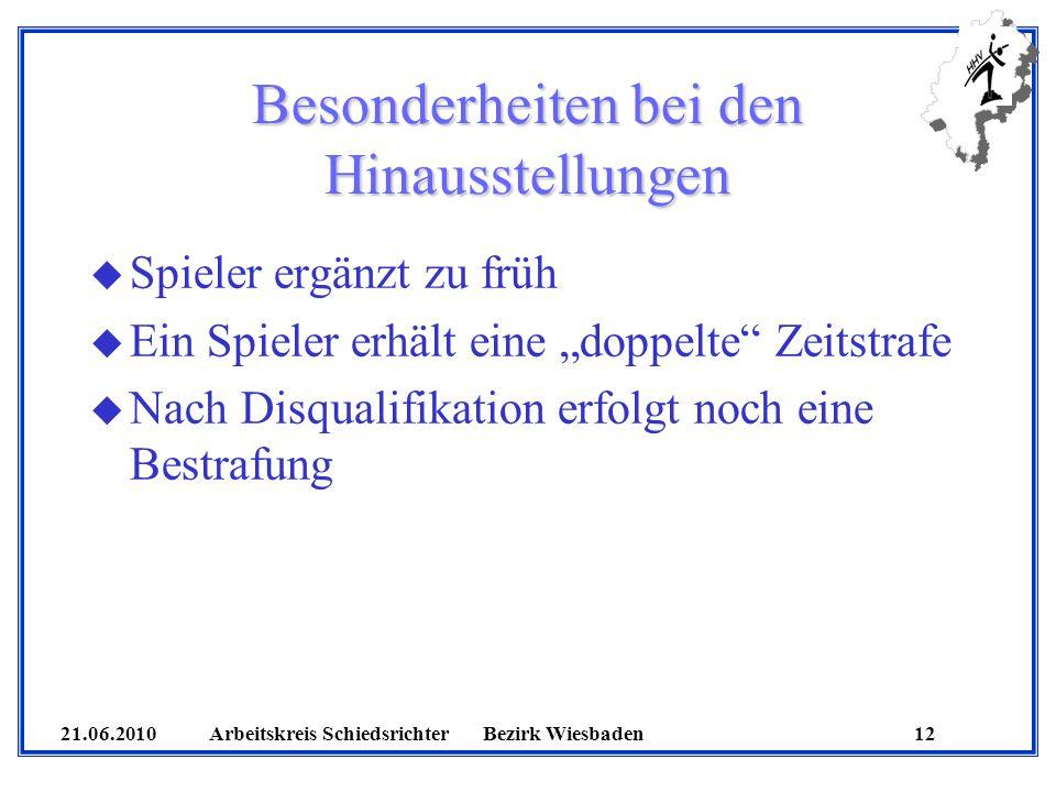 21.06.2010 Arbeitskreis SchiedsrichterBezirk Wiesbaden 12 Besonderheiten bei den Hinausstellungen u Spieler ergänzt zu früh u Ein Spieler erhält eine doppelte Zeitstrafe u Nach Disqualifikation erfolgt noch eine Bestrafung