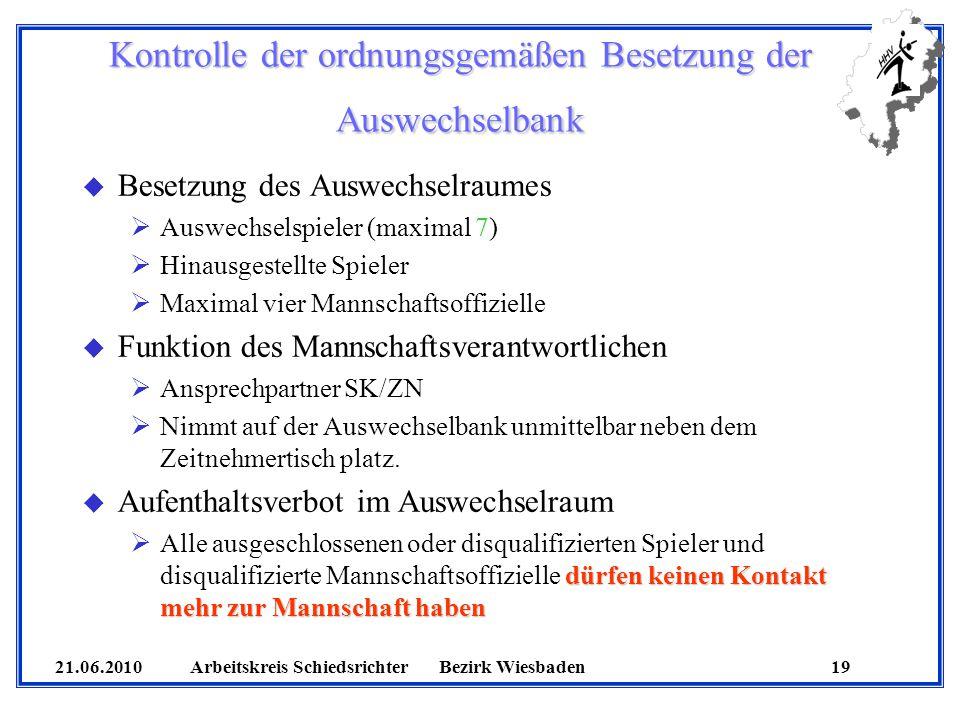 21.06.2010 Arbeitskreis SchiedsrichterBezirk Wiesbaden 19 Kontrolle der ordnungsgemäßen Besetzung der Auswechselbank u Besetzung des Auswechselraumes
