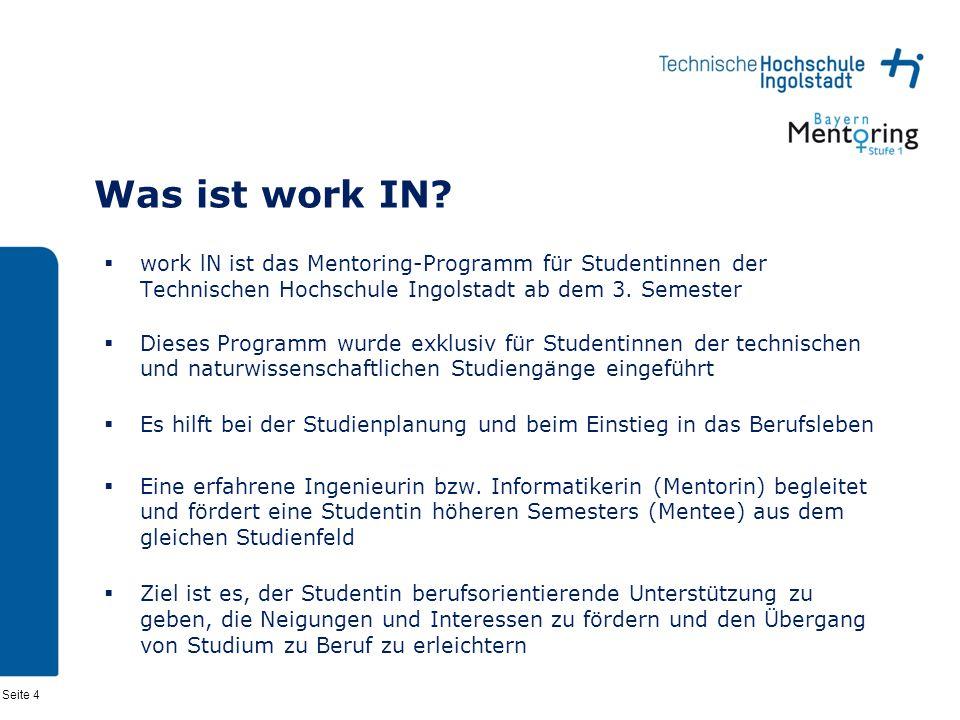 Seite 4 Was ist work IN? work lN ist das Mentoring-Programm für Studentinnen der Technischen Hochschule Ingolstadt ab dem 3. Semester Dieses Programm